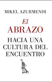 Mikel Azurmendi, El abrazo. Hacia una cultura del encuentro
